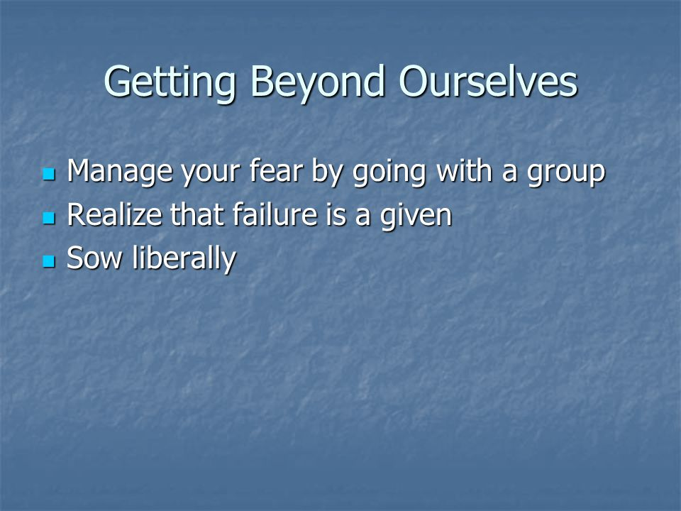 Getting Beyond Ourselves Manage your fear by going with a group Manage your fear by going with a group Realize that failure is a given Realize that failure is a given Sow liberally Sow liberally