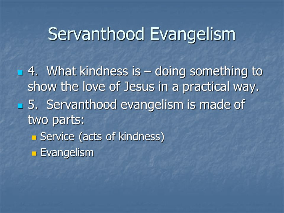 Servanthood Evangelism 4. What kindness is – doing something to show the love of Jesus in a practical way. 4. What kindness is – doing something to sh