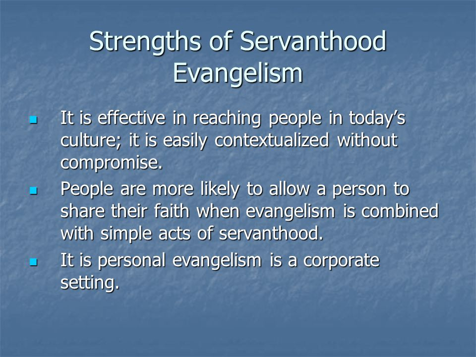 Strengths of Servanthood Evangelism It is effective in reaching people in todays culture; it is easily contextualized without compromise.