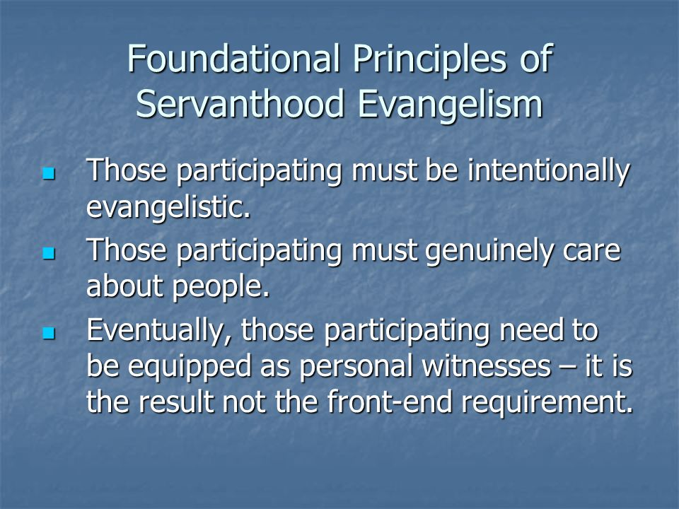 Foundational Principles of Servanthood Evangelism Those participating must be intentionally evangelistic.