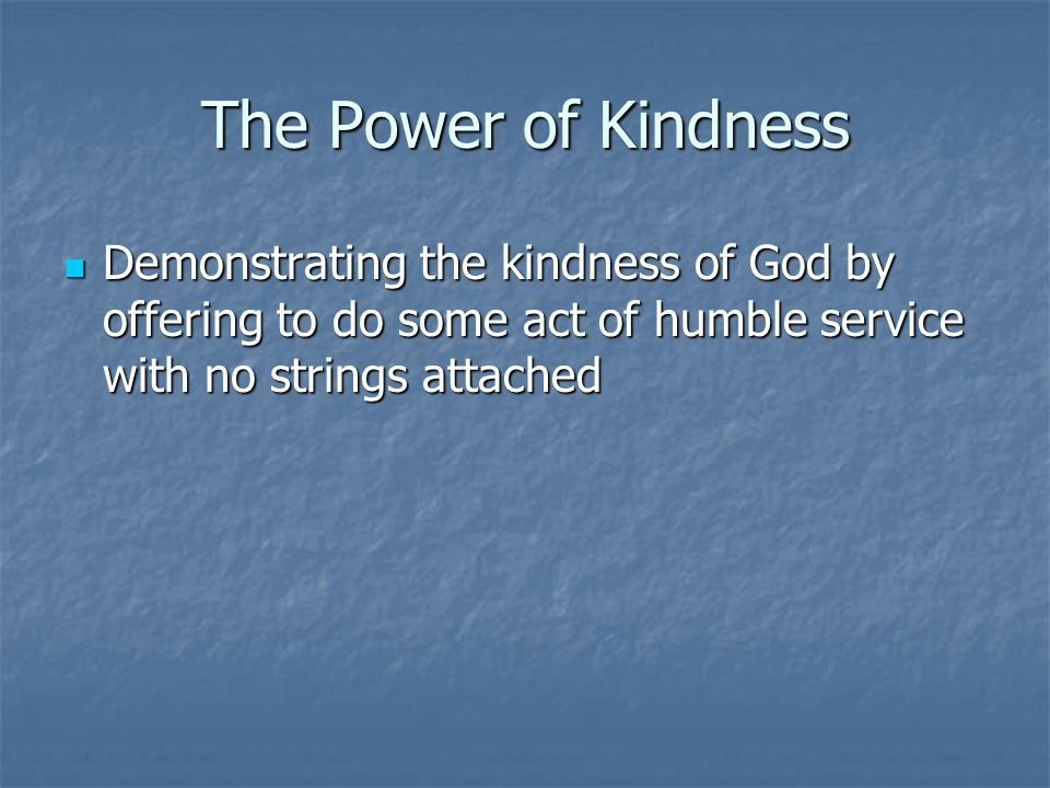 The Power of Kindness Demonstrating the kindness of God by offering to do some act of humble service with no strings attached Demonstrating the kindness of God by offering to do some act of humble service with no strings attached