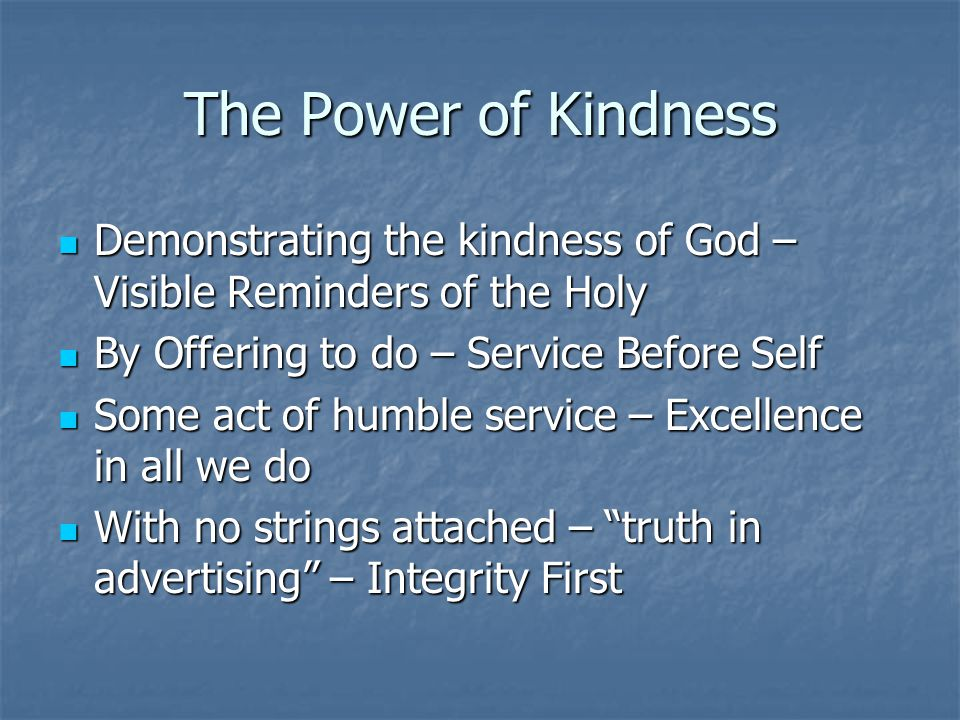 The Power of Kindness Demonstrating the kindness of God – Visible Reminders of the Holy Demonstrating the kindness of God – Visible Reminders of the Holy By Offering to do – Service Before Self By Offering to do – Service Before Self Some act of humble service – Excellence in all we do Some act of humble service – Excellence in all we do With no strings attached – truth in advertising – Integrity First With no strings attached – truth in advertising – Integrity First