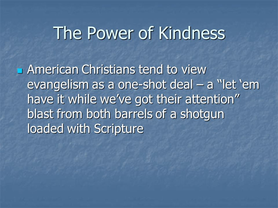The Power of Kindness American Christians tend to view evangelism as a one-shot deal – a let em have it while weve got their attention blast from both barrels of a shotgun loaded with Scripture American Christians tend to view evangelism as a one-shot deal – a let em have it while weve got their attention blast from both barrels of a shotgun loaded with Scripture