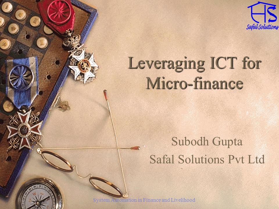 System Automation in Finance and Livelihood Leveraging ICT for Micro-finance Subodh Gupta Safal Solutions Pvt Ltd