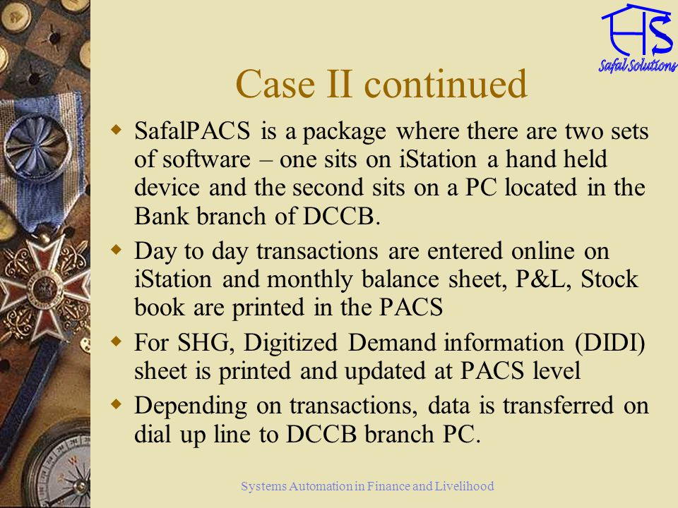 Systems Automation in Finance and Livelihood Case II continued SafalPACS is a package where there are two sets of software – one sits on iStation a ha