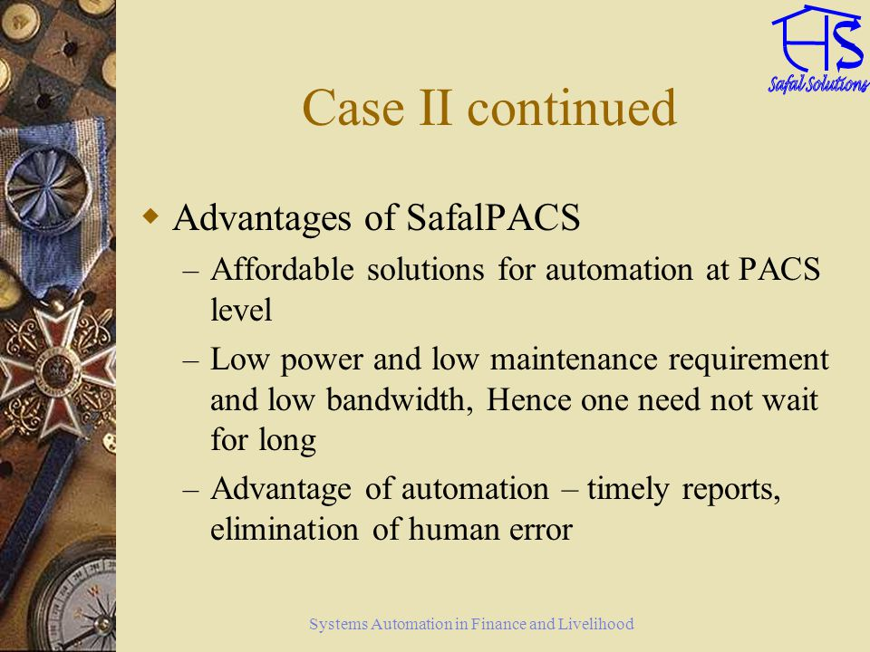 Systems Automation in Finance and Livelihood Case II continued Advantages of SafalPACS – Affordable solutions for automation at PACS level – Low power