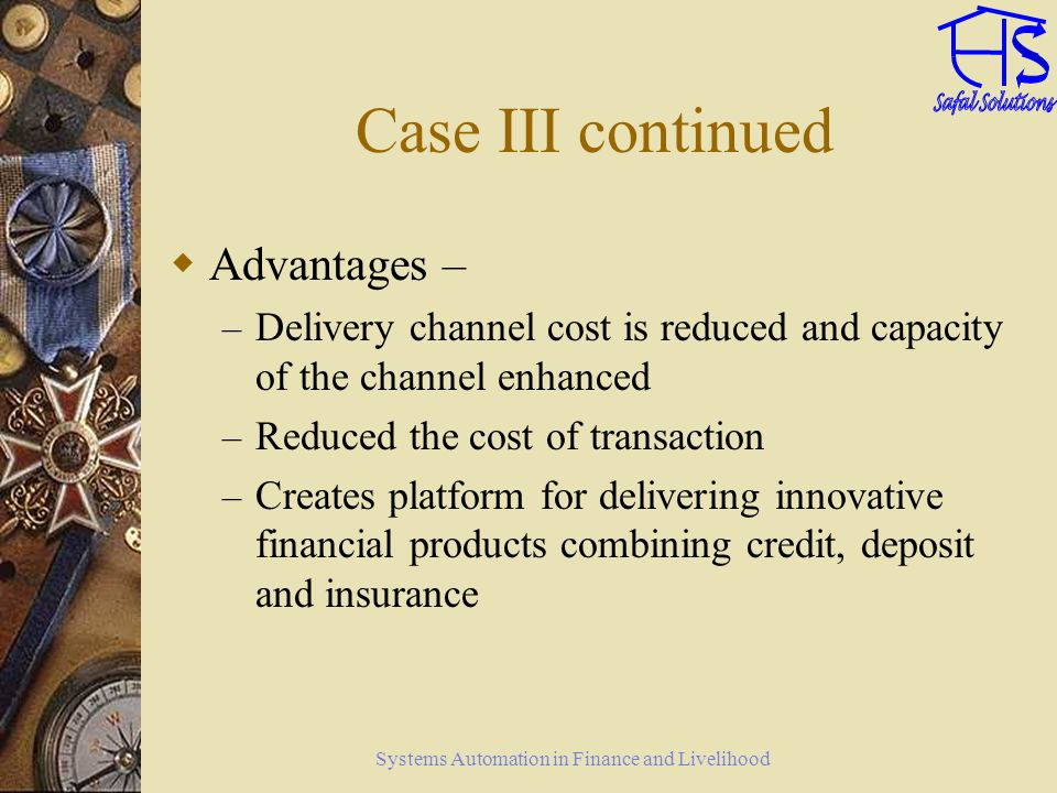 Systems Automation in Finance and Livelihood Case III continued Advantages – – Delivery channel cost is reduced and capacity of the channel enhanced –