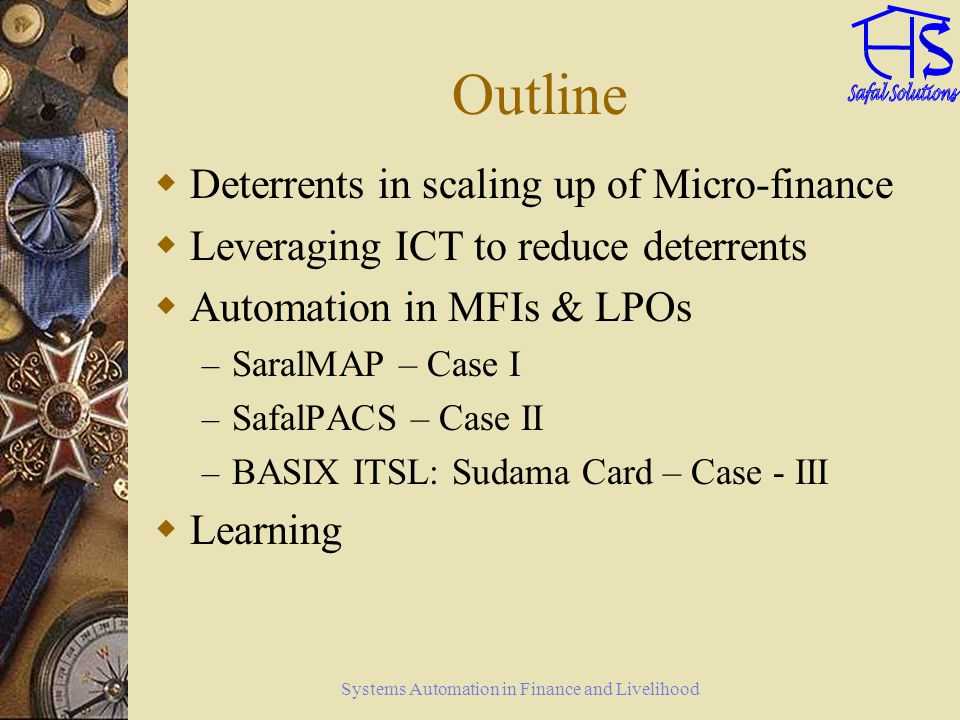Systems Automation in Finance and Livelihood Deterrents in scaling up of Micro-finance Thinly spread out operations Smaller size of operations Higher transaction cost Multiple models of Micro-finance Higher risk in agriculture loan Clients often illiterate, socially and economically disadvantaged