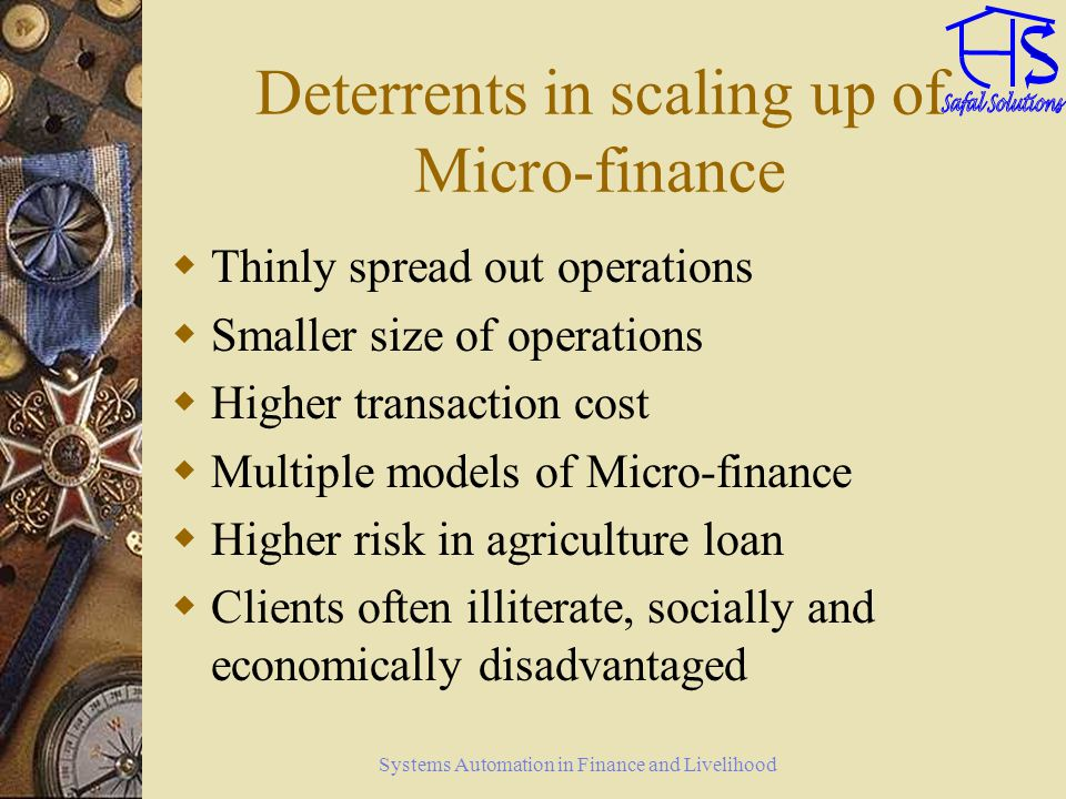 Systems Automation in Finance and Livelihood Deterrents in scaling up of Micro-finance Thinly spread out operations Smaller size of operations Higher
