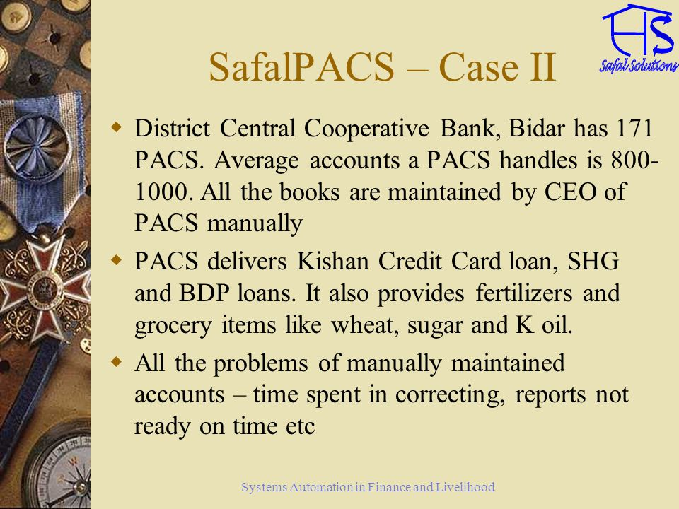 Systems Automation in Finance and Livelihood SafalPACS – Case II District Central Cooperative Bank, Bidar has 171 PACS. Average accounts a PACS handle