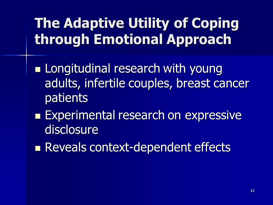 12 The Adaptive Utility of Coping through Emotional Approach Longitudinal research with young adults, infertile couples, breast cancer patients Longit