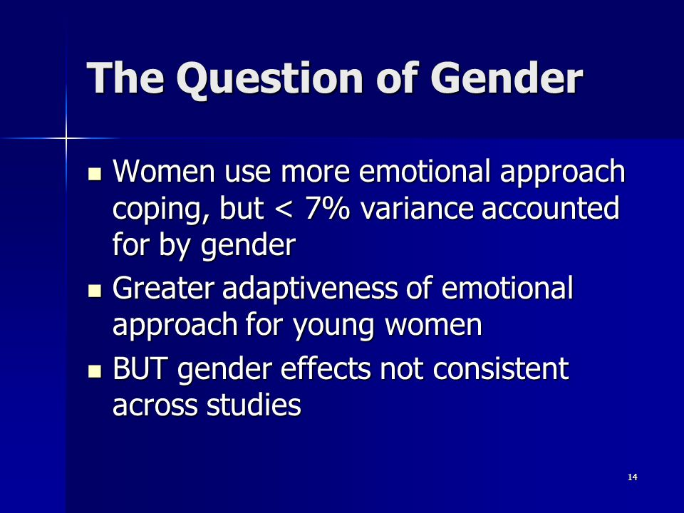 14 The Question of Gender Women use more emotional approach coping, but < 7% variance accounted for by gender Women use more emotional approach coping