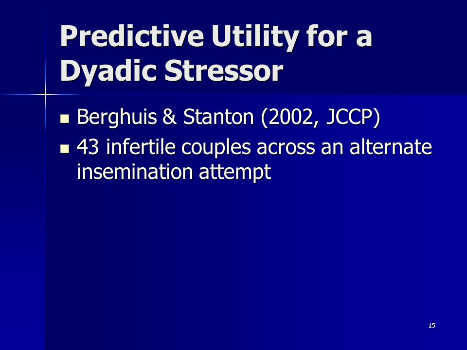 15 Predictive Utility for a Dyadic Stressor Berghuis & Stanton (2002, JCCP) Berghuis & Stanton (2002, JCCP) 43 infertile couples across an alternate i