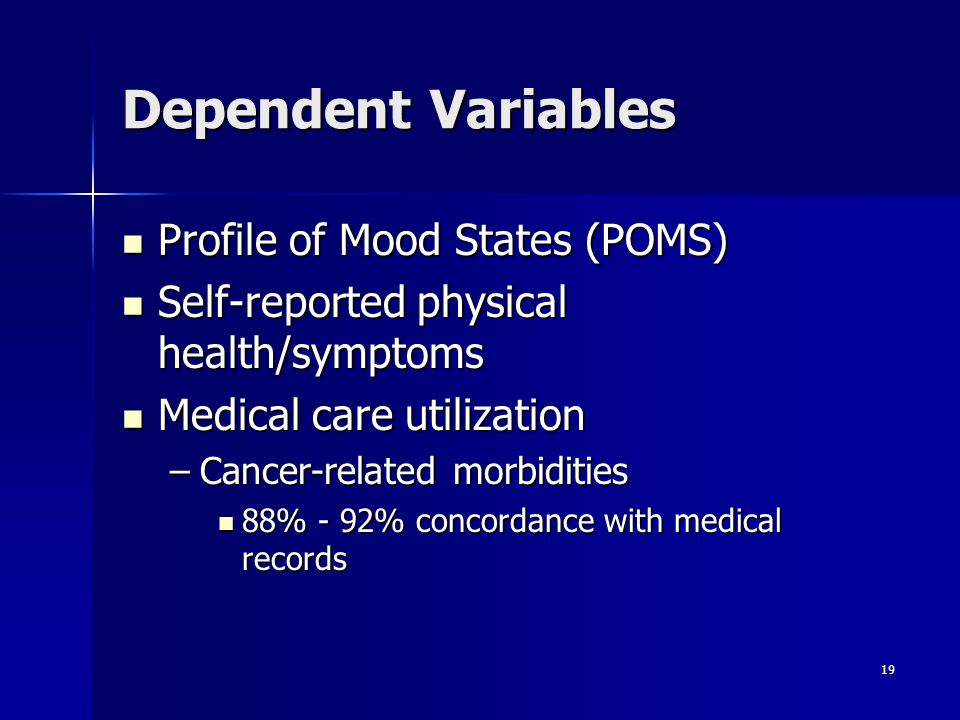 19 Dependent Variables Profile of Mood States (POMS) Profile of Mood States (POMS) Self-reported physical health/symptoms Self-reported physical healt