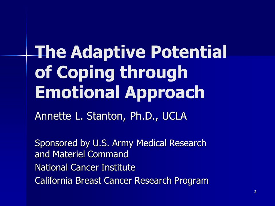 2 The Adaptive Potential of Coping through Emotional Approach Annette L. Stanton, Ph.D., UCLA Sponsored by U.S. Army Medical Research and Materiel Com