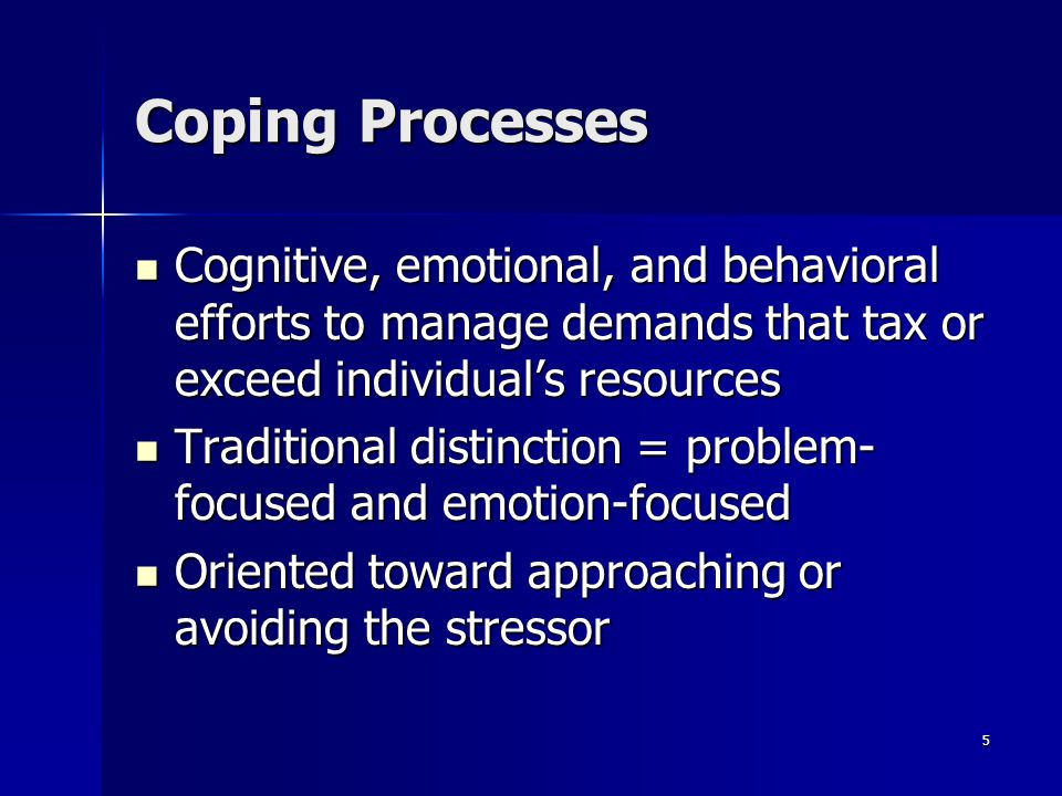 5 Coping Processes Cognitive, emotional, and behavioral efforts to manage demands that tax or exceed individuals resources Cognitive, emotional, and b