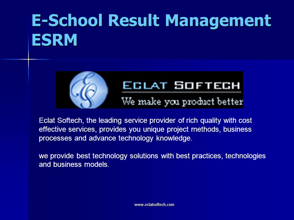 E-School Result Management ESRM www.eclatsoftech.com Eclat Softech, the leading service provider of rich quality with cost effective services, provide