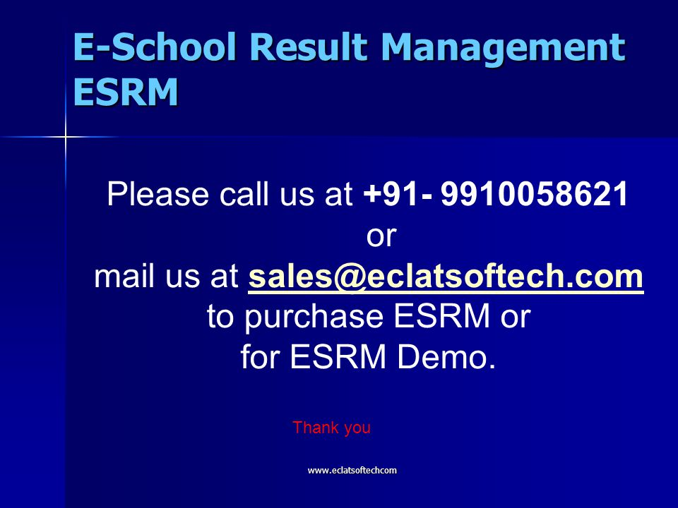 Please call us at +91- 9910058621 or mail us at sales@eclatsoftech.comsales@eclatsoftech.com to purchase ESRM or for ESRM Demo. Thank you E-School Res