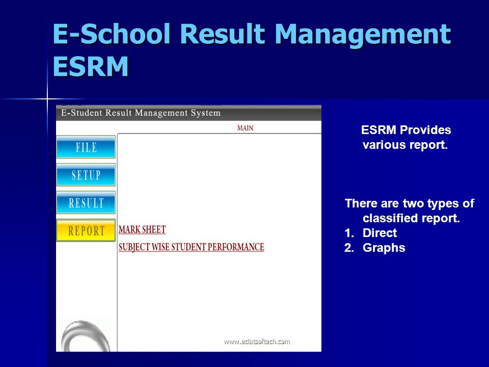 ESRM Provides various report. There are two types of classified report. 1.Direct 2.Graphs E-School Result Management ESRM www.eclatsoftech.com