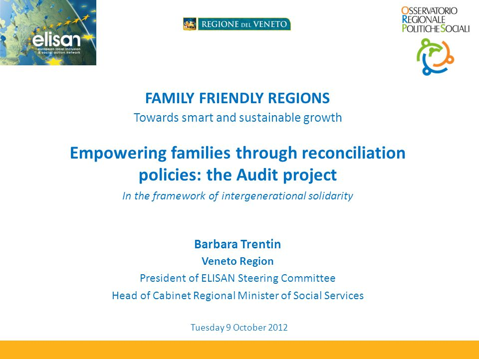 FAMILY FRIENDLY REGIONS Towards smart and sustainable growth Empowering families through reconciliation policies: the Audit project In the framework of intergenerational solidarity Barbara Trentin Veneto Region President of ELISAN Steering Committee Head of Cabinet Regional Minister of Social Services Tuesday 9 October 2012