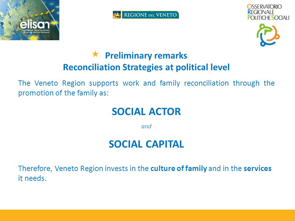 Preliminary remarks Reconciliation Strategies at political level The Veneto Region supports work and family reconciliation through the promotion of the family as: SOCIAL ACTOR and SOCIAL CAPITAL Therefore, Veneto Region invests in the culture of family and in the services it needs.