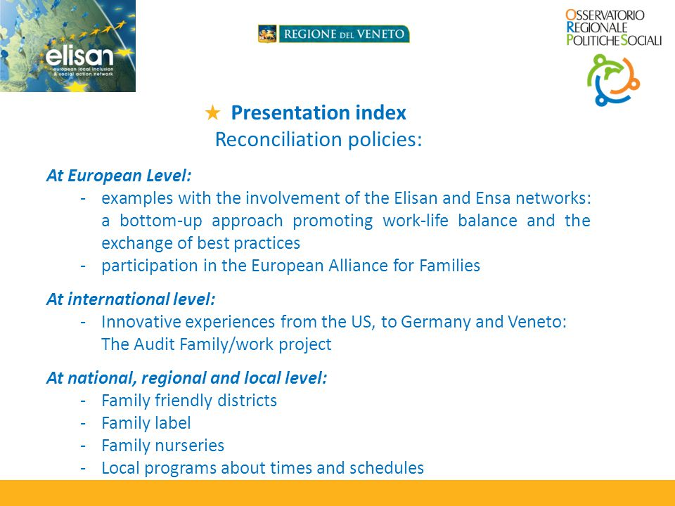 Presentation index Reconciliation policies: At European Level: -examples with the involvement of the Elisan and Ensa networks: a bottom-up approach promoting work-life balance and the exchange of best practices -participation in the European Alliance for Families At international level: -Innovative experiences from the US, to Germany and Veneto: The Audit Family/work project At national, regional and local level: -Family friendly districts -Family label -Family nurseries -Local programs about times and schedules