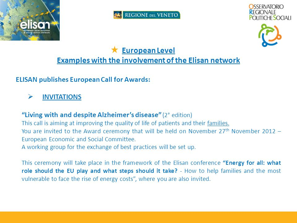 European Level Examples with the involvement of the Elisan network ELISAN publishes European Call for Awards: INVITATIONS Living with and despite Alzheimers disease (2° edition) This call is aiming at improving the quality of life of patients and their families.