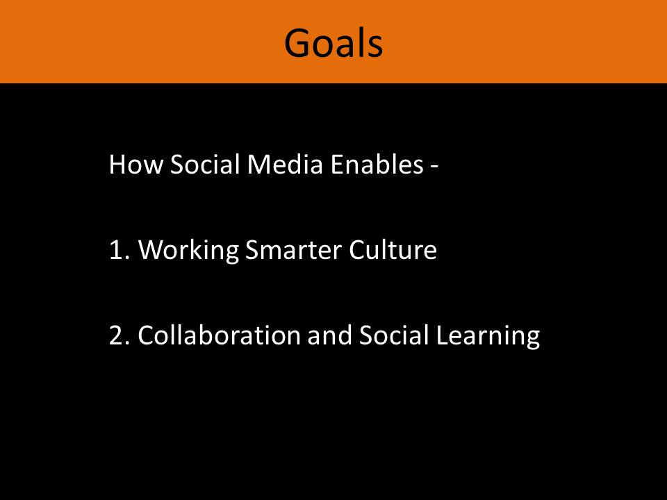 Goals How Social Media Enables - 1. Working Smarter Culture 2. Collaboration and Social Learning