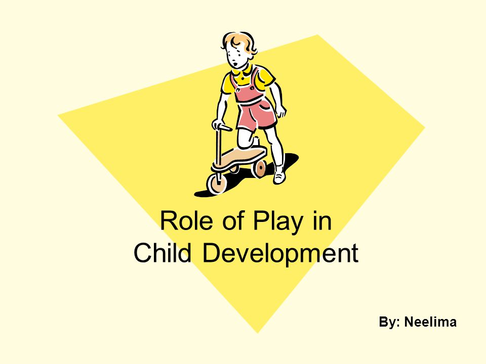 Role of Play in Child Development By: Neelima