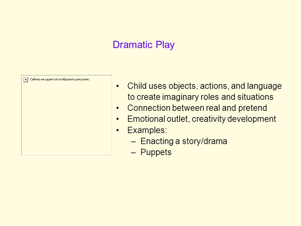 Child uses objects, actions, and language to create imaginary roles and situations Connection between real and pretend Emotional outlet, creativity development Examples: –Enacting a story/drama –Puppets Dramatic Play