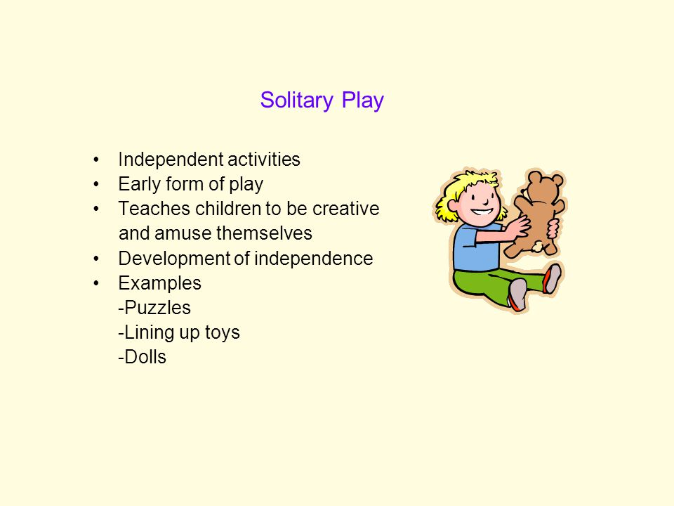 Independent activities Early form of play Teaches children to be creative and amuse themselves Development of independence Examples -Puzzles -Lining up toys -Dolls Solitary Play