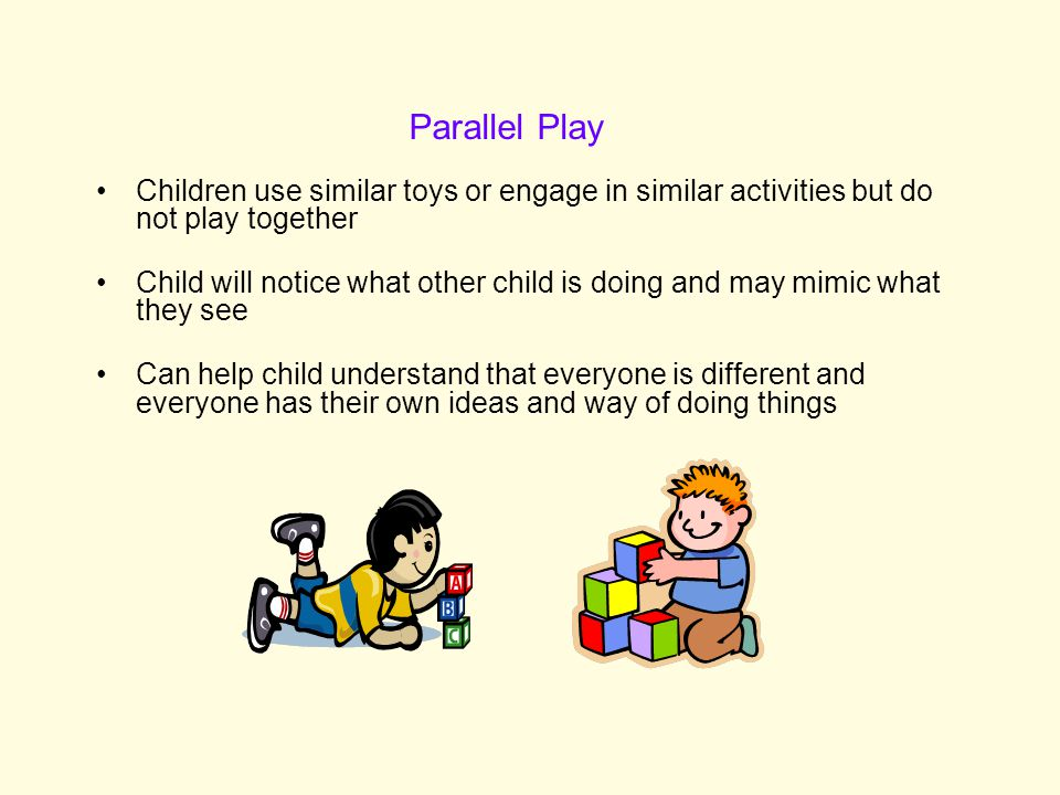 Children use similar toys or engage in similar activities but do not play together Child will notice what other child is doing and may mimic what they see Can help child understand that everyone is different and everyone has their own ideas and way of doing things Parallel Play
