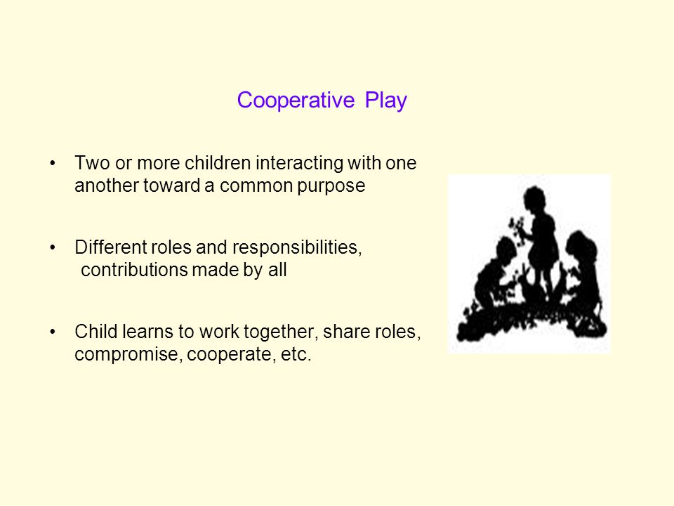 Two or more children interacting with one another toward a common purpose Different roles and responsibilities, contributions made by all Child learns to work together, share roles, compromise, cooperate, etc.