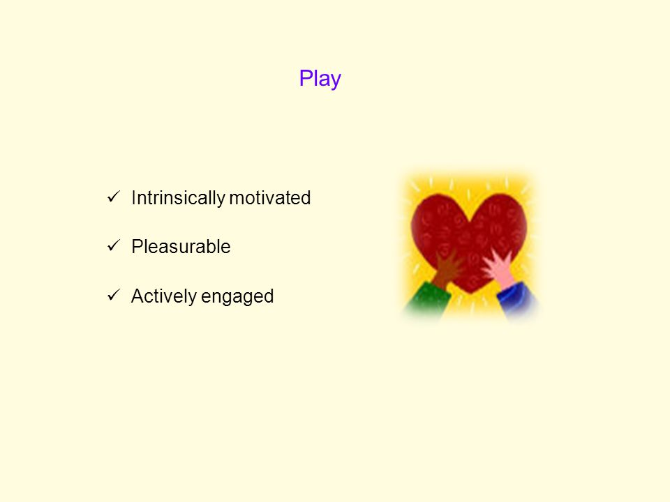 Intrinsically motivated Pleasurable Actively engaged Play