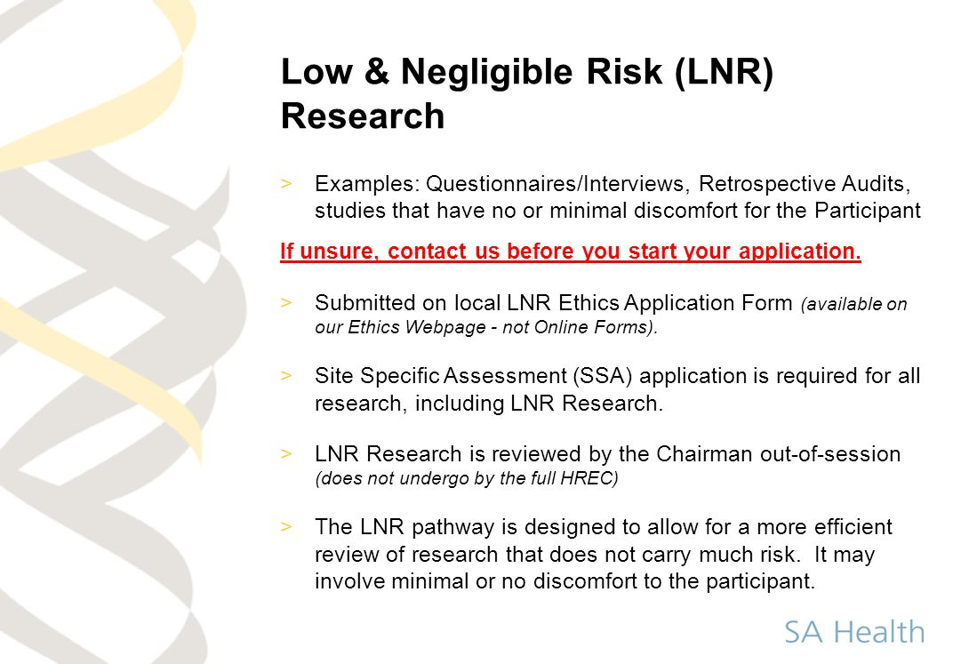 Low & Negligible Risk (LNR) Research >Examples: Questionnaires/Interviews, Retrospective Audits, studies that have no or minimal discomfort for the Pa