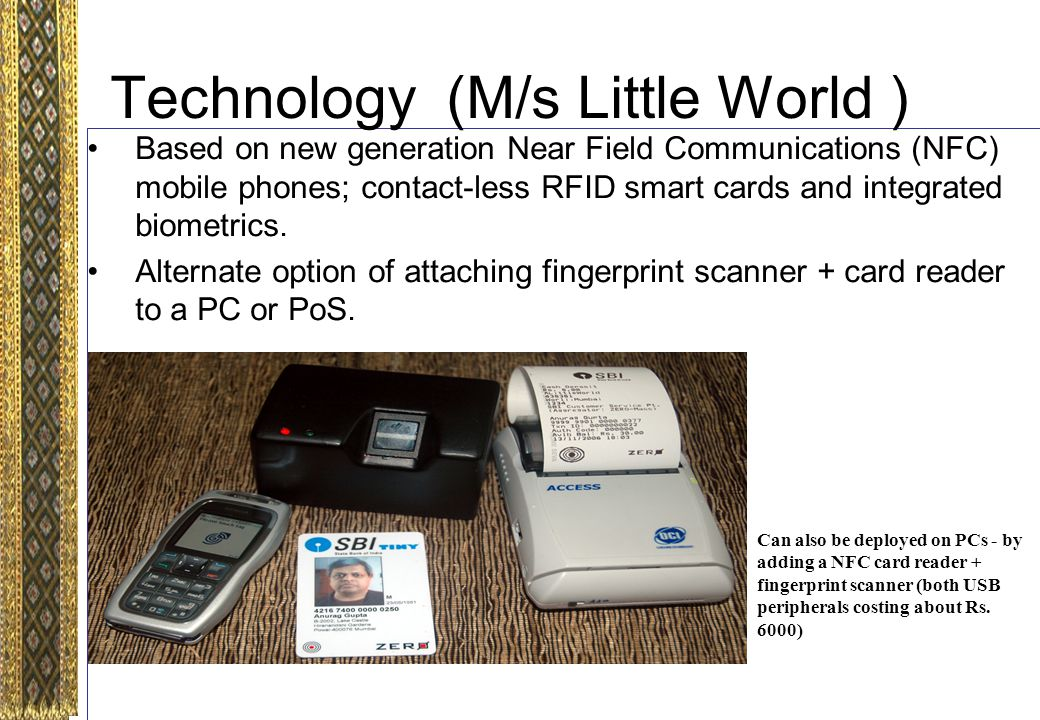 Technology (M/s Little World ) Based on new generation Near Field Communications (NFC) mobile phones; contact-less RFID smart cards and integrated biometrics.