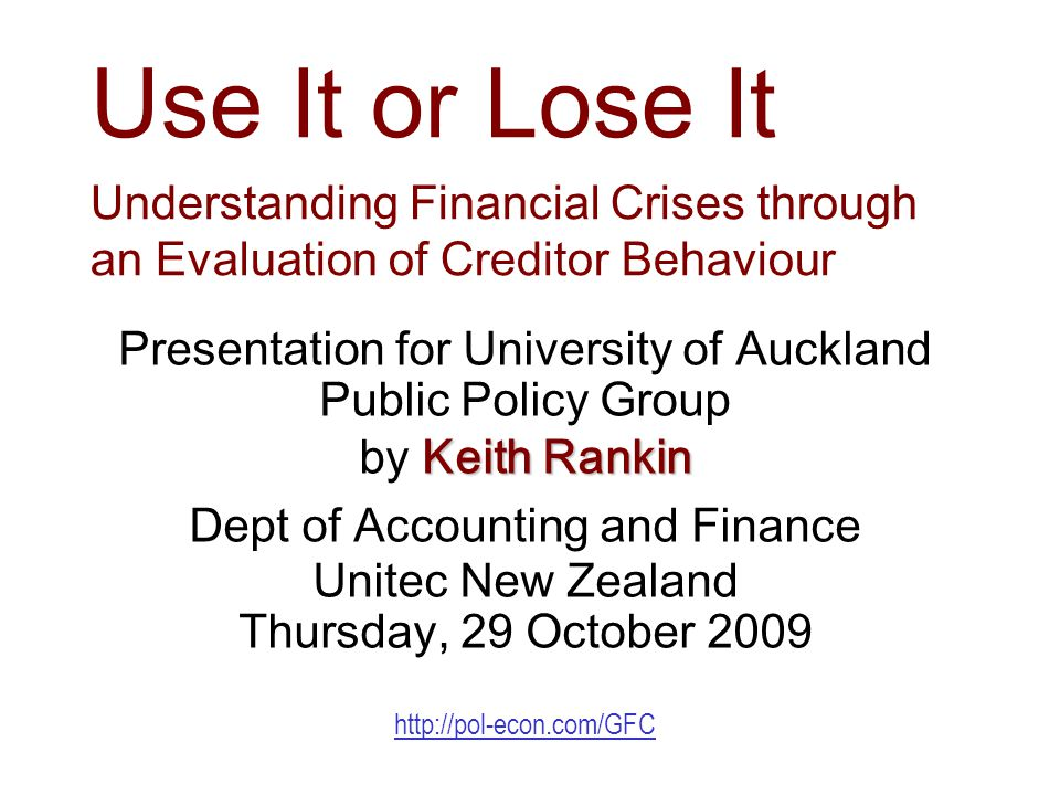 Use It or Lose It Understanding Financial Crises through an Evaluation of Creditor Behaviour Presentation for University of Auckland Public Policy Group Keith Rankin by Keith Rankin Dept of Accounting and Finance Unitec New Zealand Thursday, 29 October 2009 http://pol-econ.com/GFC