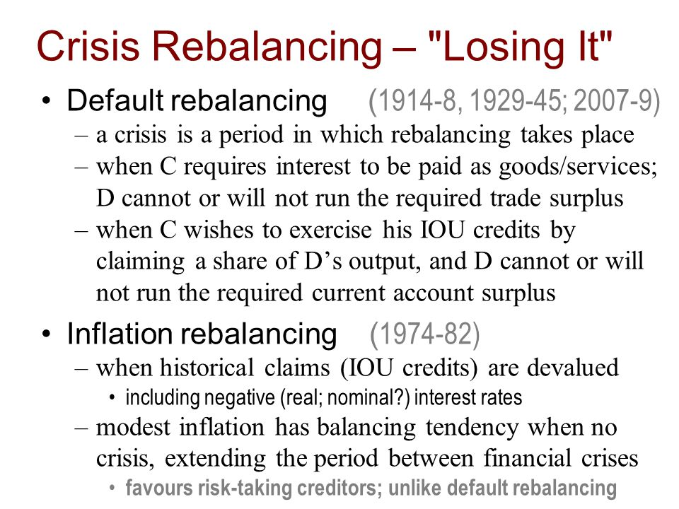 Crisis Rebalancing – Losing It Default rebalancing ( 1914-8, 1929-45; 2007-9) –a crisis is a period in which rebalancing takes place –when C requires interest to be paid as goods/services; D cannot or will not run the required trade surplus –when C wishes to exercise his IOU credits by claiming a share of Ds output, and D cannot or will not run the required current account surplus Inflation rebalancing ( 1974-82) –when historical claims (IOU credits) are devalued including negative (real; nominal ) interest rates –modest inflation has balancing tendency when no crisis, extending the period between financial crises favours risk-taking creditors; unlike default rebalancing
