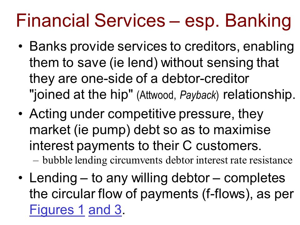 Financial Services – esp. Banking Banks provide services to creditors, enabling them to save (ie lend) without sensing that they are one-side of a deb