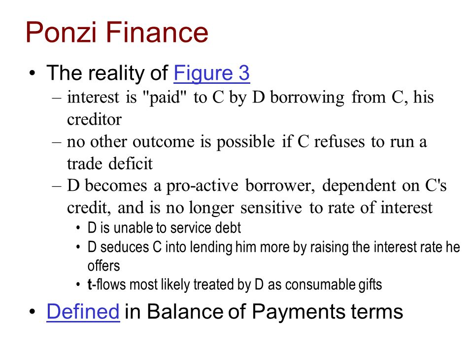 Ponzi Finance The reality of Figure 3Figure 3 –interest is paid to C by D borrowing from C, his creditor –no other outcome is possible if C refuses to run a trade deficit –D becomes a pro-active borrower, dependent on C s credit, and is no longer sensitive to rate of interest D is unable to service debt D seduces C into lending him more by raising the interest rate he offers t -flows most likely treated by D as consumable gifts Defined in Balance of Payments termsDefined