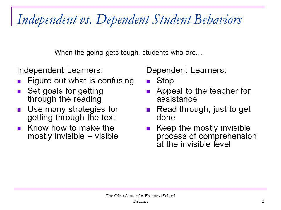 The Ohio Center for Essential School Reform 2 Independent vs. Dependent Student Behaviors Independent Learners: Figure out what is confusing Set goals