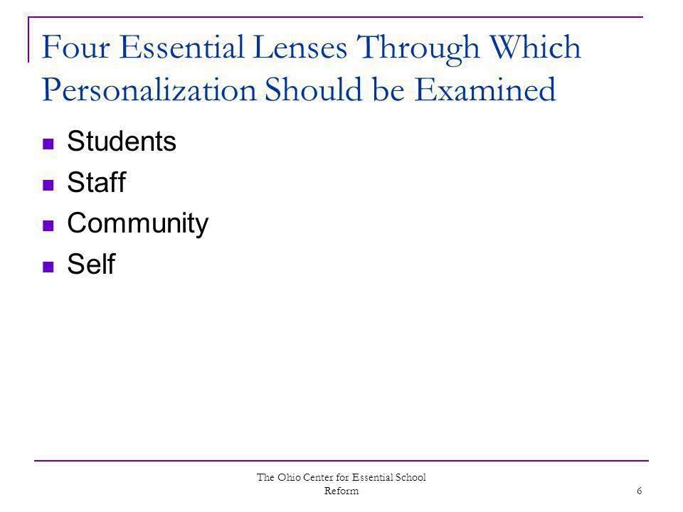 The Ohio Center for Essential School Reform 6 Four Essential Lenses Through Which Personalization Should be Examined Students Staff Community Self