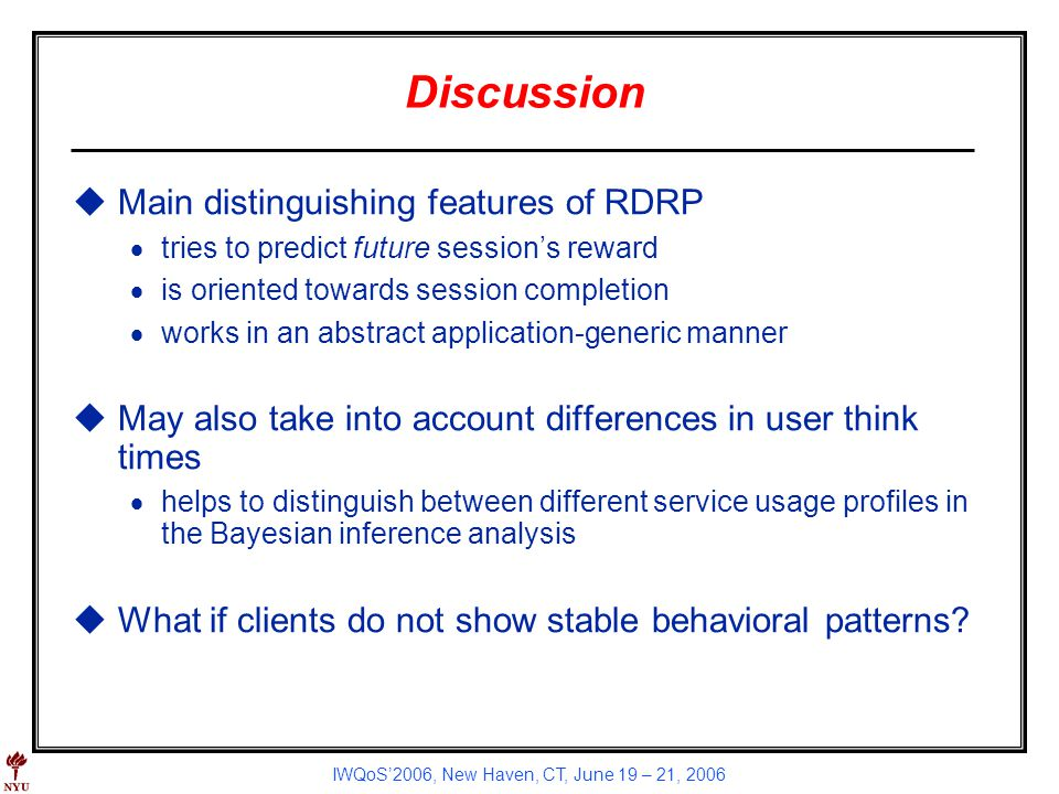 IWQoS2006, New Haven, CT, June 19 – 21, 2006 Discussion uMain distinguishing features of RDRP tries to predict future sessions reward is oriented towards session completion works in an abstract application-generic manner uMay also take into account differences in user think times helps to distinguish between different service usage profiles in the Bayesian inference analysis uWhat if clients do not show stable behavioral patterns