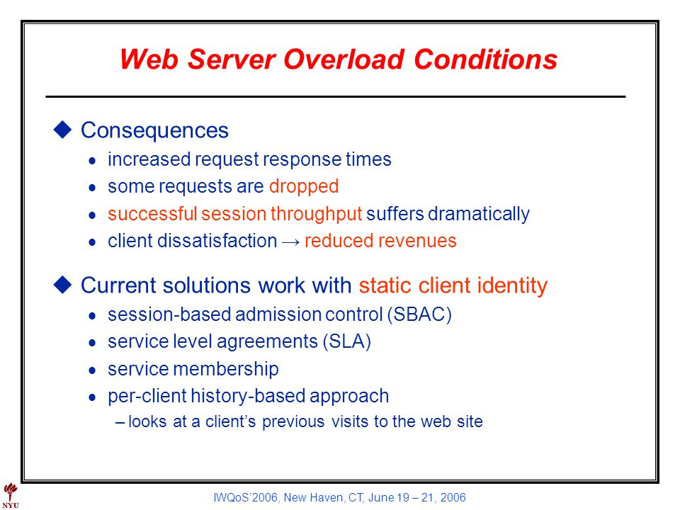 IWQoS2006, New Haven, CT, June 19 – 21, 2006 Web Server Overload Conditions uConsequences increased request response times some requests are dropped successful session throughput suffers dramatically client dissatisfaction reduced revenues uCurrent solutions work with static client identity session-based admission control (SBAC) service level agreements (SLA) service membership per-client history-based approach –looks at a clients previous visits to the web site