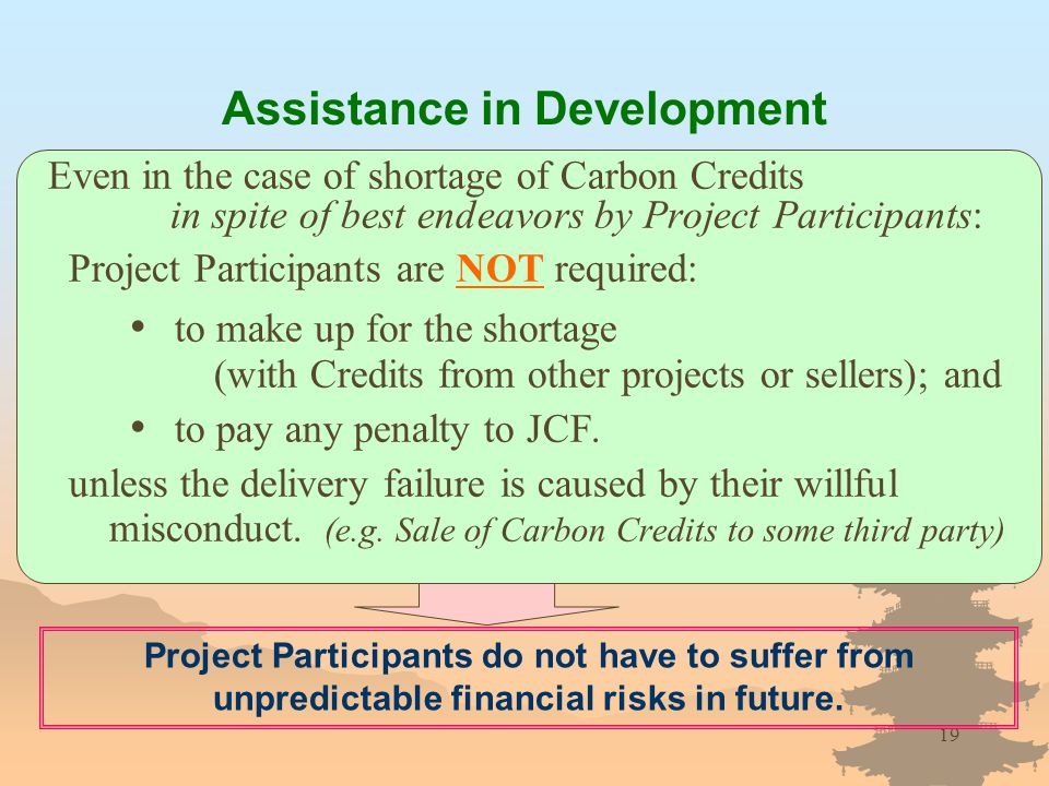19 Even in the case of shortage of Carbon Credits in spite of best endeavors by Project Participants: Project Participants are NOT required: to make up for the shortage (with Credits from other projects or sellers); and to pay any penalty to JCF.