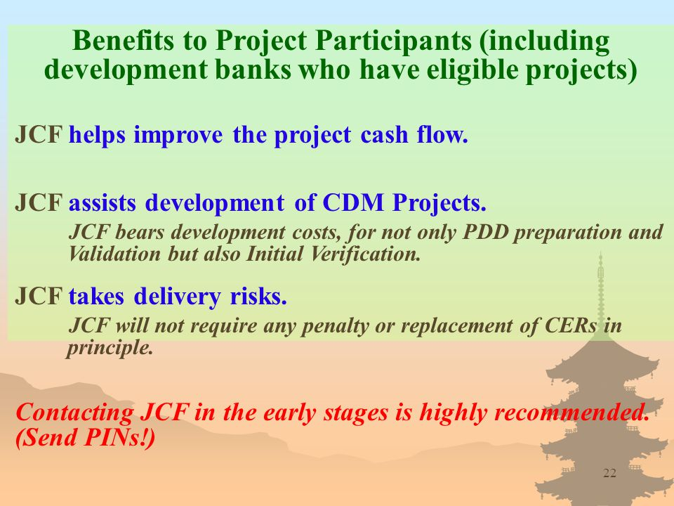 22 Benefits to Project Participants (including development banks who have eligible projects) JCF helps improve the project cash flow.