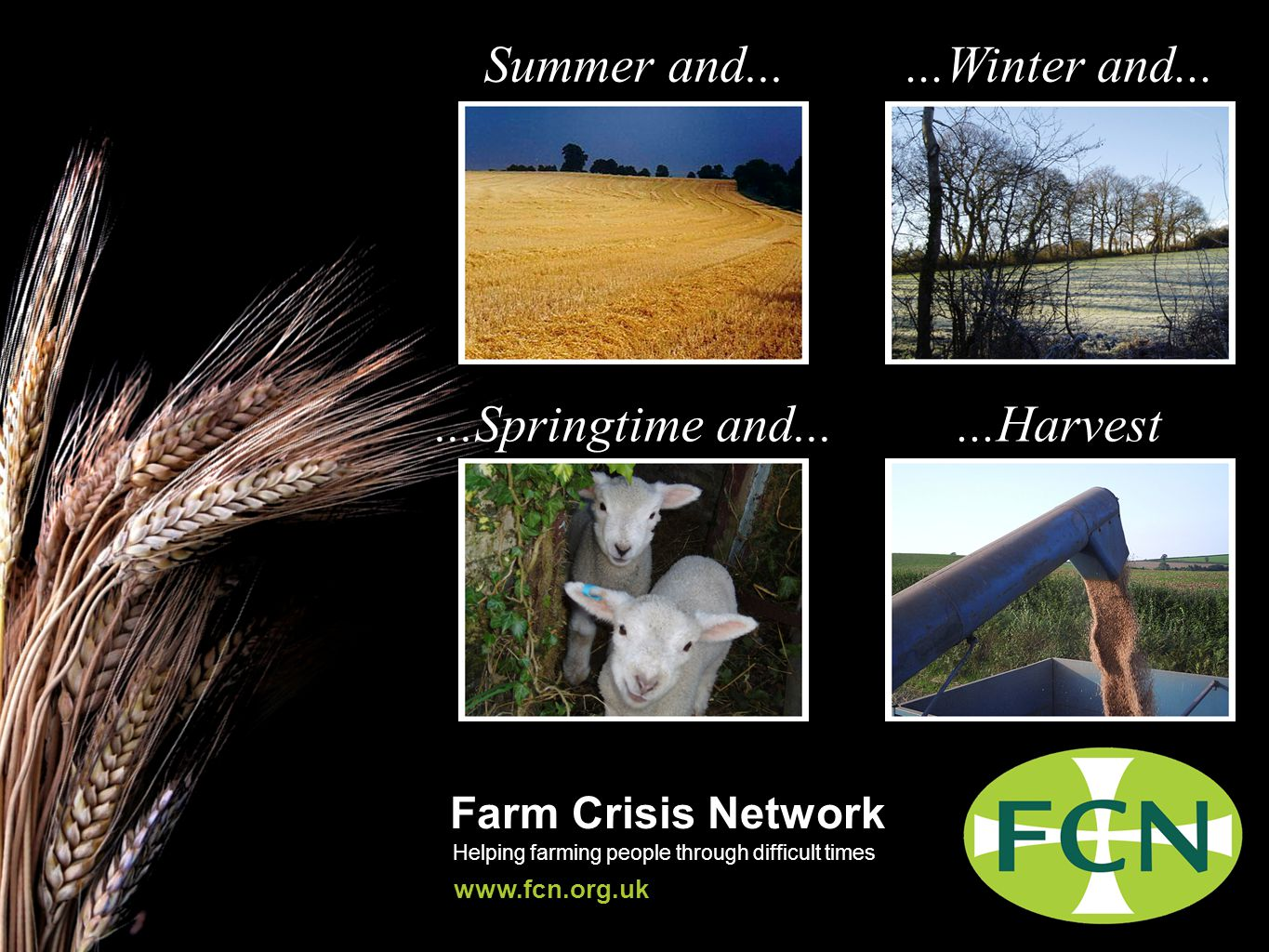 Farm Crisis Network Helping farming people through difficult times www.fcn.org.uk Summer and......Winter and......Springtime and......Harvest