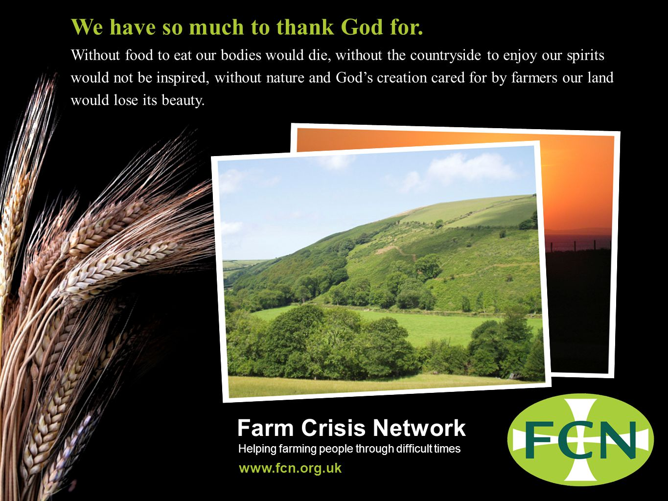 Farm Crisis Network Helping farming people through difficult times www.fcn.org.uk Farming is valuable to us all Farming gives us food to eat, countryside to enjoy and nature to marvel at.