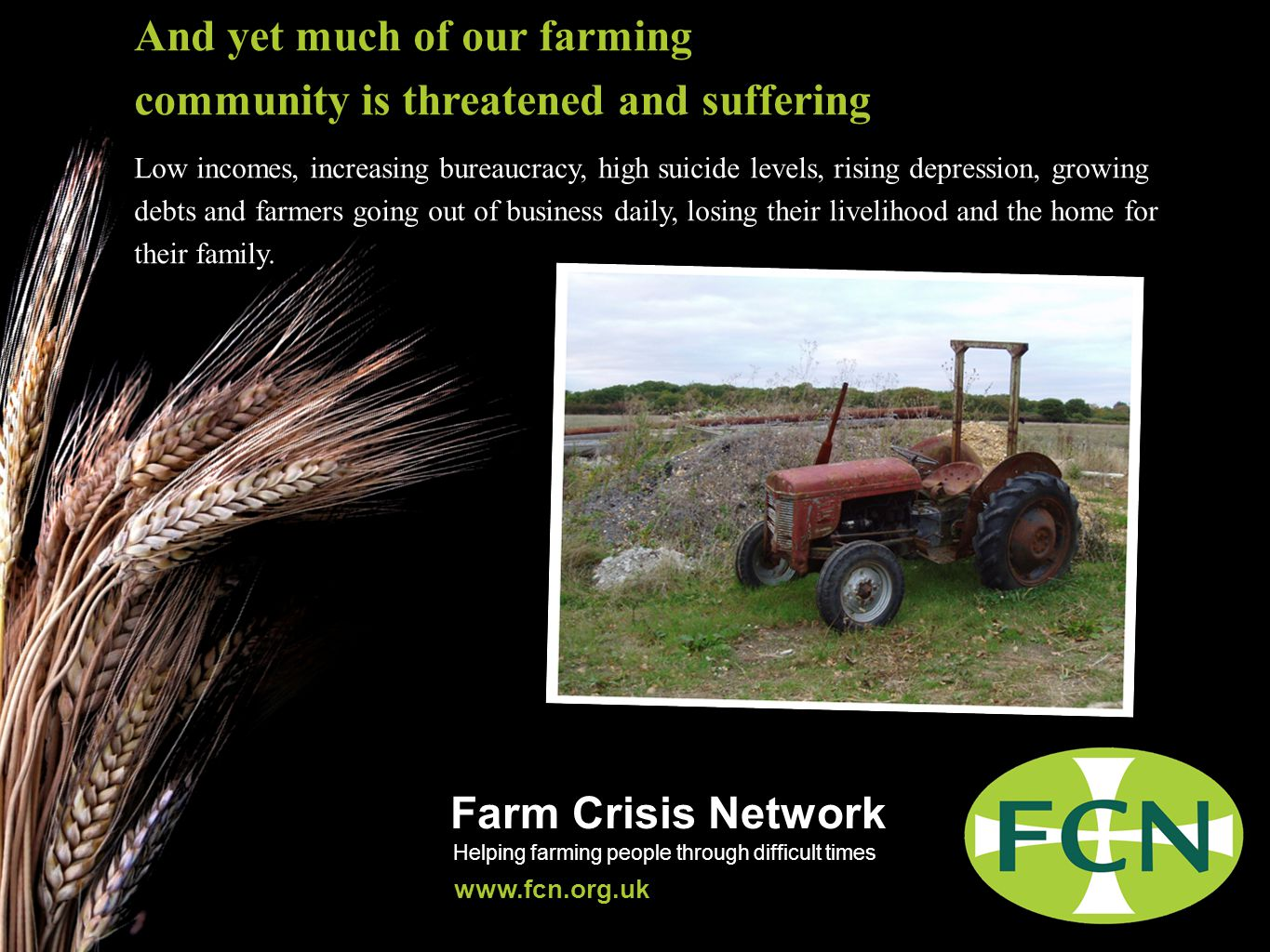 Farm Crisis Network Helping farming people through difficult times www.fcn.org.uk And yet much of our farming community is threatened and suffering Low incomes, increasing bureaucracy, high suicide levels, rising depression, growing debts and farmers going out of business daily, losing their livelihood and the home for their family.