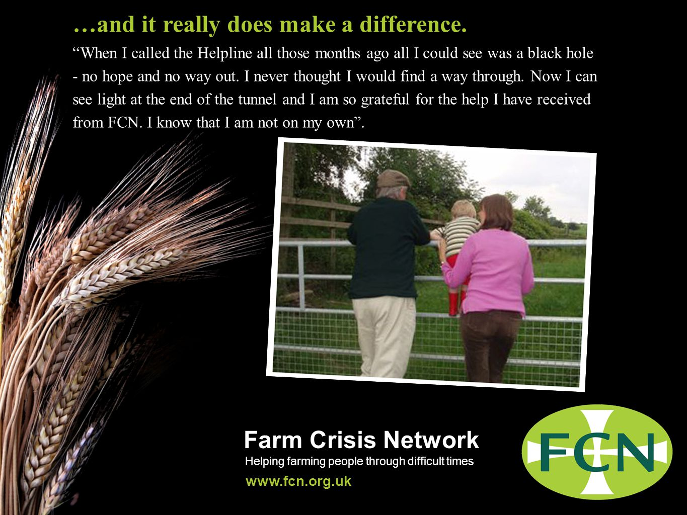 Farm Crisis Network Helping farming people through difficult times www.fcn.org.uk …and it really does make a difference.